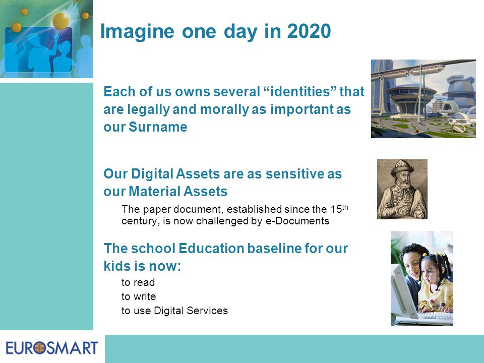 Imagine one day in 2020 Each of us owns several identities that are legally and morally as important as our Surname Our Digital Assets are as sensitive as our Material Assets The paper document, established since the 15 th century, is now challenged by e-Documents The school Education baseline for our kids is now: to read to write to use Digital Services