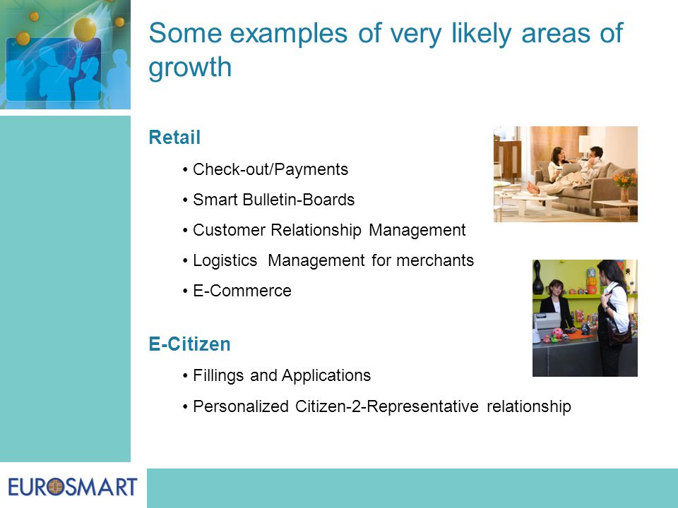 Some examples of very likely areas of growth Retail Check-out/Payments Smart Bulletin-Boards Customer Relationship Management Logistics Management for merchants E-Commerce E-Citizen Fillings and Applications Personalized Citizen-2-Representative relationship