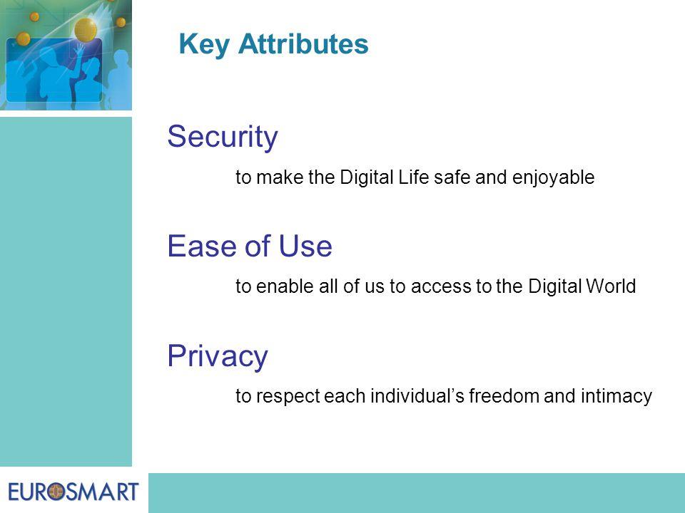 Key Attributes Security to make the Digital Life safe and enjoyable Ease of Use to enable all of us to access to the Digital World Privacy to respect each individual's freedom and intimacy