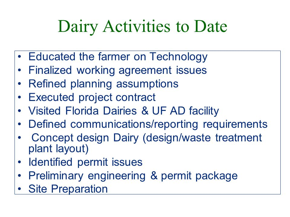 Dairy Activities to Date Educated the farmer on Technology Finalized working agreement issues Refined planning assumptions Executed project contract Visited Florida Dairies & UF AD facility Defined communications/reporting requirements Concept design Dairy (design/waste treatment plant layout) Identified permit issues Preliminary engineering & permit package Site Preparation