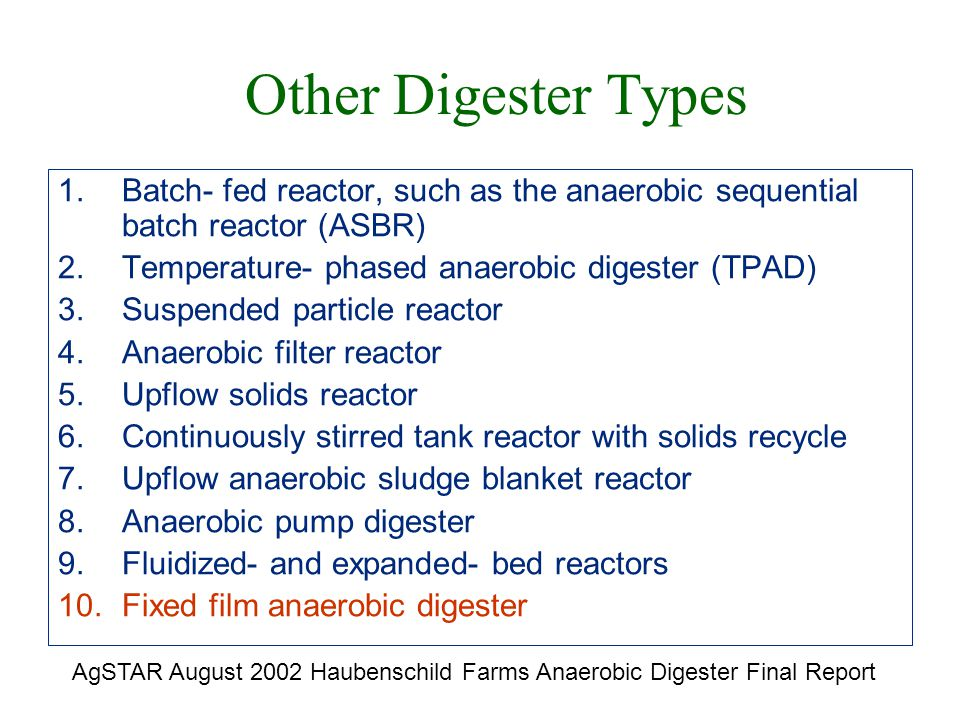 Other Digester Types 1.Batch- fed reactor, such as the anaerobic sequential batch reactor (ASBR) 2.Temperature- phased anaerobic digester (TPAD) 3.Suspended particle reactor 4.Anaerobic filter reactor 5.Upflow solids reactor 6.Continuously stirred tank reactor with solids recycle 7.Upflow anaerobic sludge blanket reactor 8.Anaerobic pump digester 9.Fluidized- and expanded- bed reactors 10.Fixed film anaerobic digester AgSTAR August 2002 Haubenschild Farms Anaerobic Digester Final Report