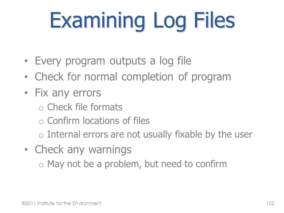 Examining Log Files Every program outputs a log file Check for normal completion of program Fix any errors o Check file formats o Confirm locations of