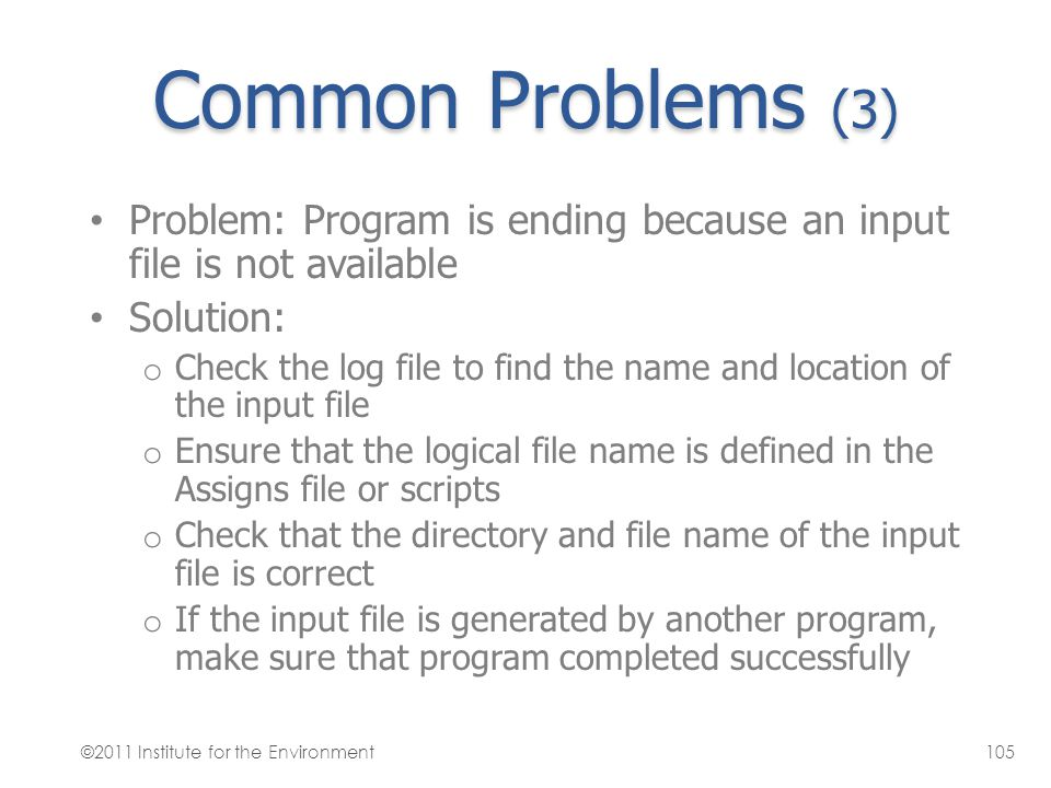 Common Problems (3) Problem: Program is ending because an input file is not available Solution: o Check the log file to find the name and location of