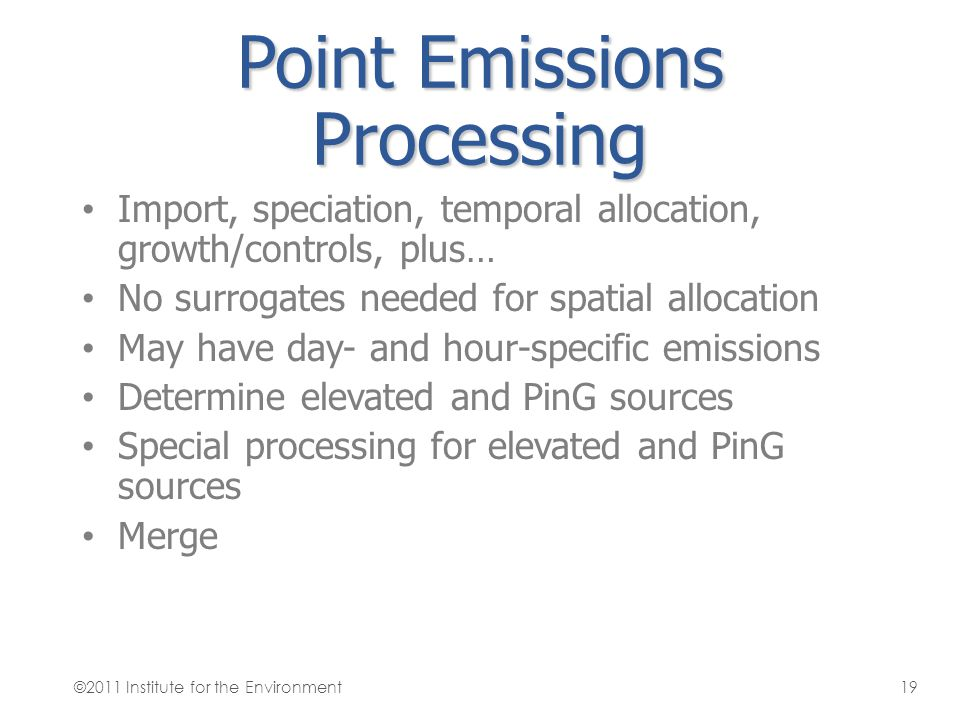Point Emissions Processing Import, speciation, temporal allocation, growth/controls, plus… No surrogates needed for spatial allocation May have day- a