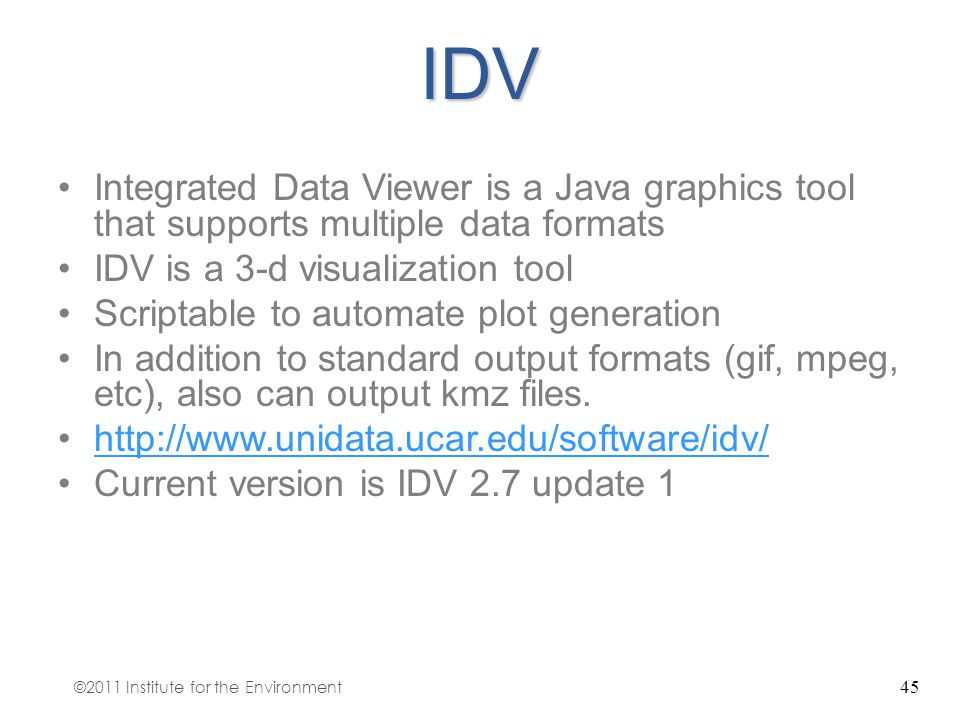 45IDV Integrated Data Viewer is a Java graphics tool that supports multiple data formats IDV is a 3-d visualization tool Scriptable to automate plot g