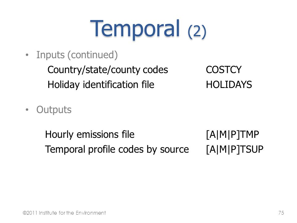Temporal (2) Inputs (continued) Country/state/county codesCOSTCY Holiday identification fileHOLIDAYS Outputs Hourly emissions file[A M P]TMP Temporal