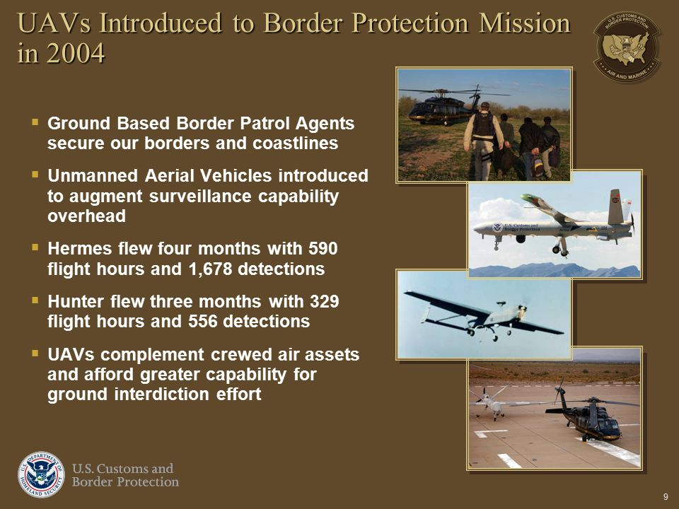9 UAVs Introduced to Border Protection Mission in 2004  Ground Based Border Patrol Agents secure our borders and coastlines  Unmanned Aerial Vehicle