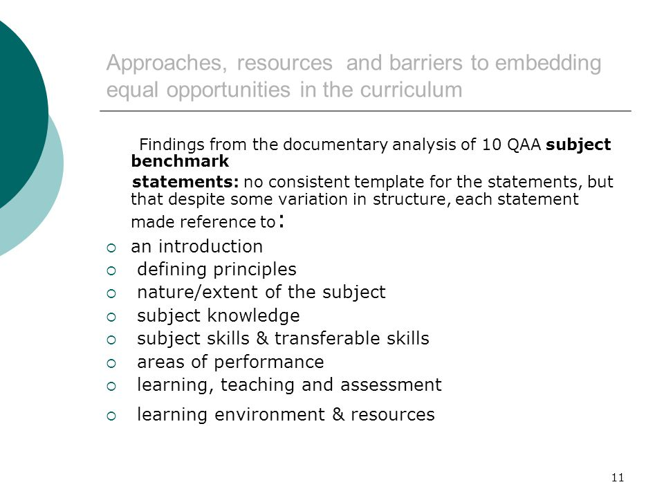 11 Approaches, resources and barriers to embedding equal opportunities in the curriculum Findings from the documentary analysis of 10 QAA subject benchmark statements: no consistent template for the statements, but that despite some variation in structure, each statement made reference to :  an introduction  defining principles  nature/extent of the subject  subject knowledge  subject skills & transferable skills  areas of performance  learning, teaching and assessment  learning environment & resources