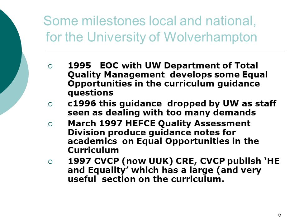 6 Some milestones local and national, for the University of Wolverhampton  1995 EOC with UW Department of Total Quality Management develops some Equal Opportunities in the curriculum guidance questions  c1996 this guidance dropped by UW as staff seen as dealing with too many demands  March 1997 HEFCE Quality Assessment Division produce guidance notes for academics on Equal Opportunities in the Curriculum  1997 CVCP (now UUK) CRE, CVCP publish 'HE and Equality' which has a large (and very useful section on the curriculum.