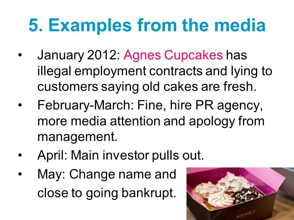 5. Examples from the media January 2012: Agnes Cupcakes has illegal employment contracts and lying to customers saying old cakes are fresh. February-M