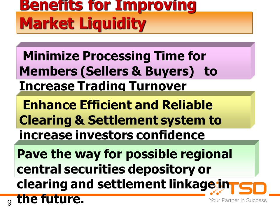 9 Benefits for Improving Market Liquidity Minimize Processing Time for Members (Sellers & Buyers) to Increase Trading Turnover Pave the way for possible regional central securities depository or clearing and settlement linkage in the future.