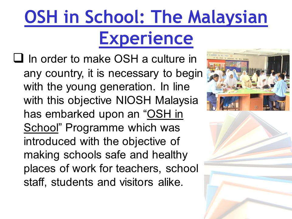  In an effort to make our schools safe places for study and work, the National Institute of Occupational Safety and Health (NIOSH) has offered assistance to the Malaysian Education Ministry to create awareness of safety and health in schools through the OSH in School programme.