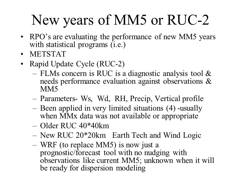 New years of MM5 or RUC-2 RPO's are evaluating the performance of new MM5 years with statistical programs (i.e.) METSTAT Rapid Update Cycle (RUC-2) –FLMs concern is RUC is a diagnostic analysis tool & needs performance evaluation against observations & MM5 –Parameters- Ws, Wd, RH, Precip, Vertical profile –Been applied in very limited situations (4) -usually when MMx data was not available or appropriate –Older RUC 40*40km –New RUC 20*20km Earth Tech and Wind Logic –WRF (to replace MM5) is now just a prognostic/forecast tool with no nudging with observations like current MM5; unknown when it will be ready for dispersion modeling