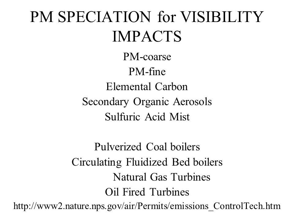 PM SPECIATION for VISIBILITY IMPACTS PM-coarse PM-fine Elemental Carbon Secondary Organic Aerosols Sulfuric Acid Mist Pulverized Coal boilers Circulating Fluidized Bed boilers Natural Gas Turbines Oil Fired Turbines http://www2.nature.nps.gov/air/Permits/emissions_ControlTech.htm