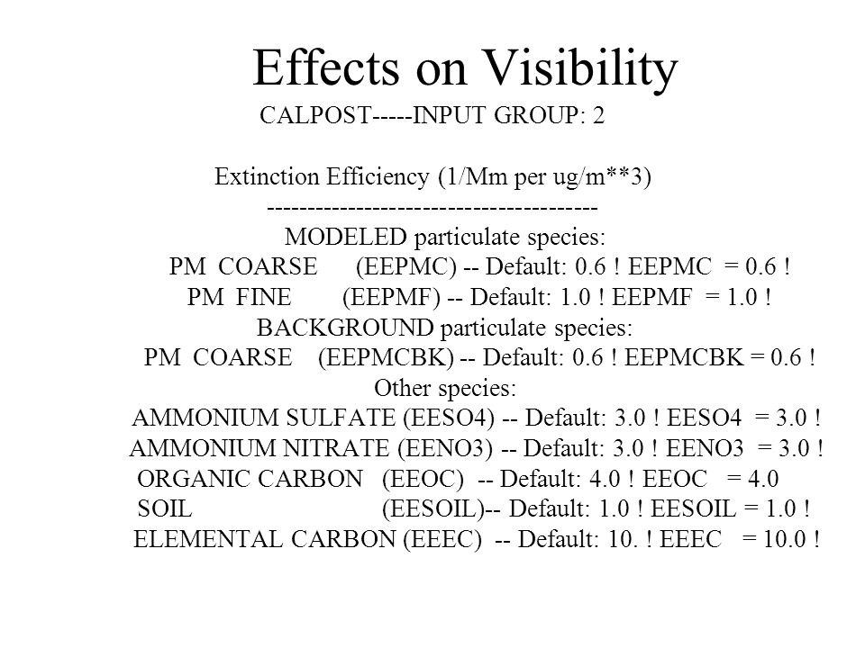 Effects on Visibility CALPOST-----INPUT GROUP: 2 Extinction Efficiency (1/Mm per ug/m**3) ---------------------------------------- MODELED particulate species: PM COARSE (EEPMC) -- Default: 0.6 .