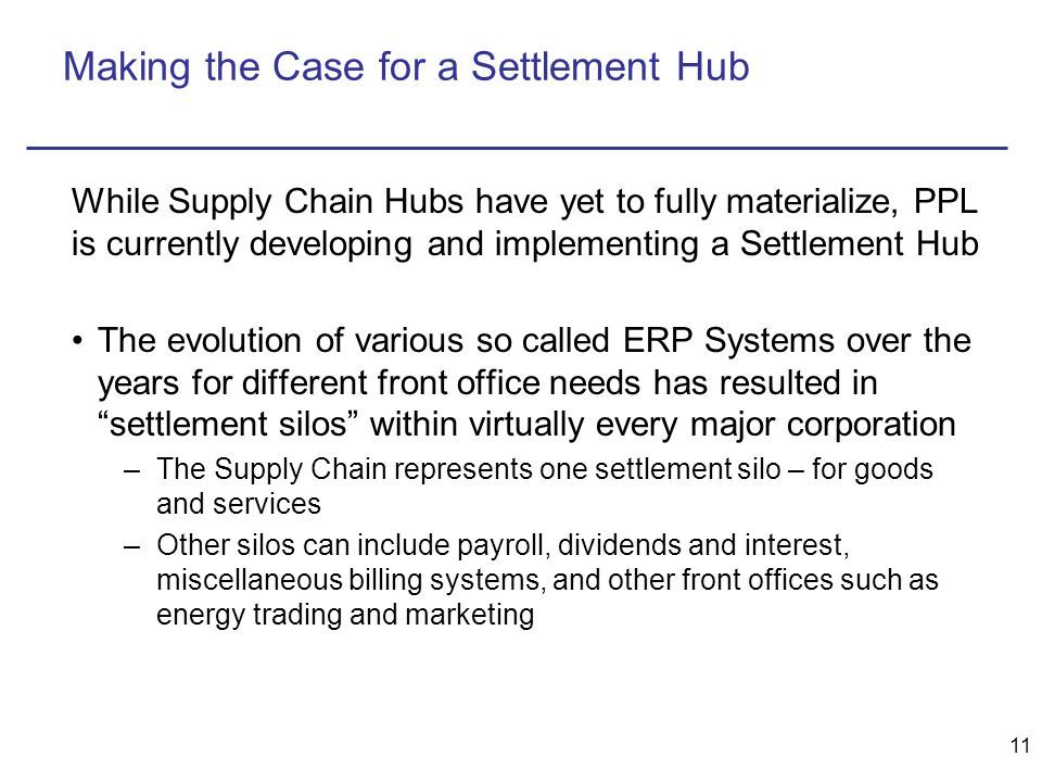 11 Making the Case for a Settlement Hub The evolution of various so called ERP Systems over the years for different front office needs has resulted in settlement silos within virtually every major corporation –The Supply Chain represents one settlement silo – for goods and services –Other silos can include payroll, dividends and interest, miscellaneous billing systems, and other front offices such as energy trading and marketing While Supply Chain Hubs have yet to fully materialize, PPL is currently developing and implementing a Settlement Hub