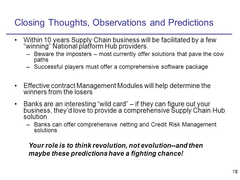 18 Closing Thoughts, Observations and Predictions Within 10 years Supply Chain business will be facilitated by a few winning National platform Hub providers.