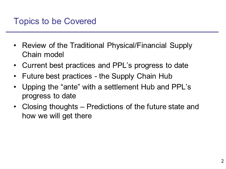 2 Topics to be Covered Review of the Traditional Physical/Financial Supply Chain model Current best practices and PPL's progress to date Future best practices - the Supply Chain Hub Upping the ante with a settlement Hub and PPL's progress to date Closing thoughts – Predictions of the future state and how we will get there