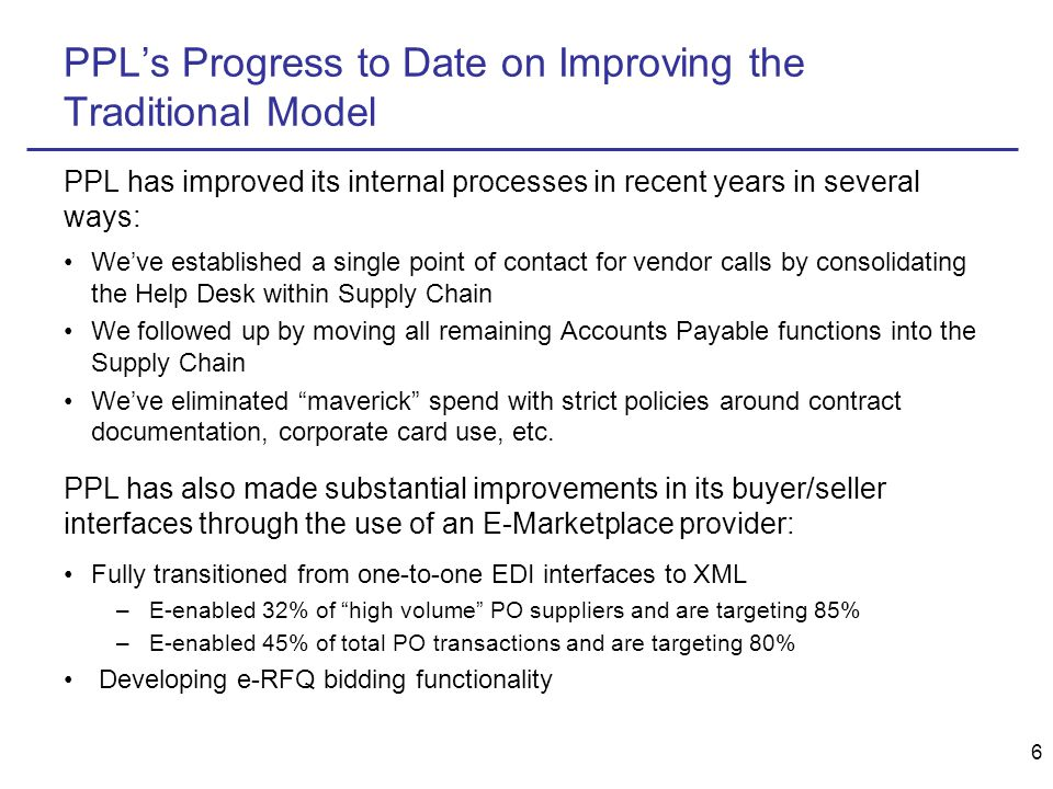6 PPL's Progress to Date on Improving the Traditional Model PPL has improved its internal processes in recent years in several ways: We've established a single point of contact for vendor calls by consolidating the Help Desk within Supply Chain We followed up by moving all remaining Accounts Payable functions into the Supply Chain We've eliminated maverick spend with strict policies around contract documentation, corporate card use, etc.
