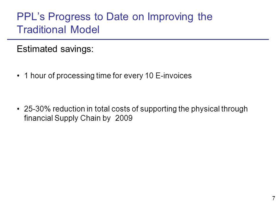 7 PPL's Progress to Date on Improving the Traditional Model Estimated savings: 1 hour of processing time for every 10 E-invoices 25-30% reduction in total costs of supporting the physical through financial Supply Chain by 2009