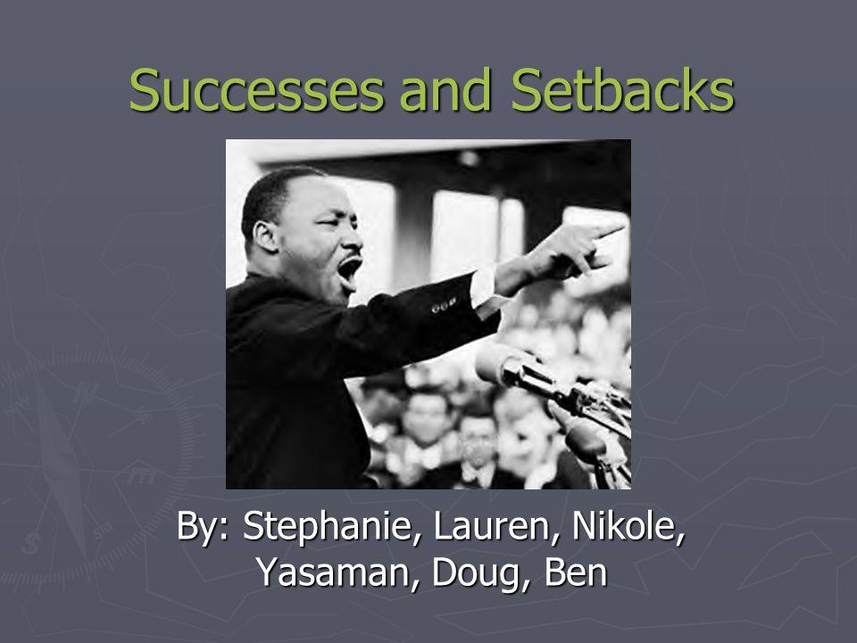 Successes and Setbacks By: Stephanie, Lauren, Nikole, Yasaman, Doug, Ben