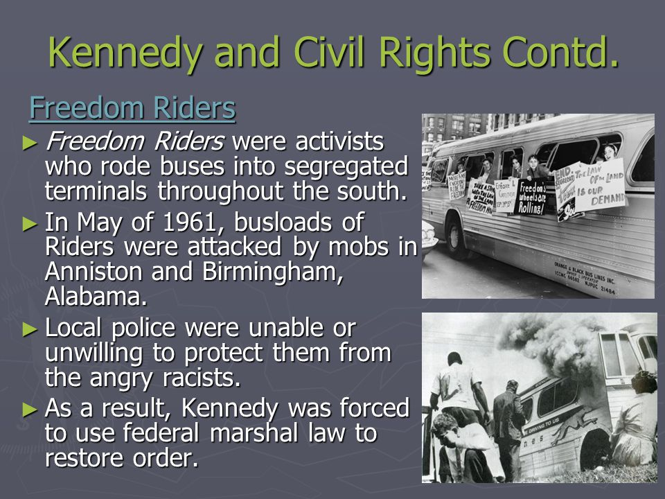 Kennedy and Civil Rights Contd. Freedom Riders Freedom Riders ► Freedom Riders were activists who rode buses into segregated terminals throughout the