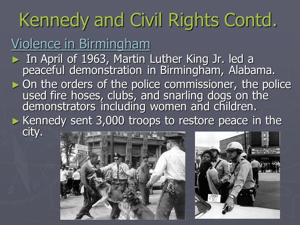Kennedy and Civil Rights Contd. Violence in Birmingham ► In April of 1963, Martin Luther King Jr. led a peaceful demonstration in Birmingham, Alabama.