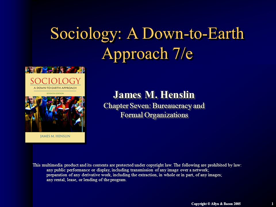 Chapter 7: Bureaucracy and Formal Organizations Copyright © Allyn & Bacon 20051 Sociology: A Down-to-Earth Approach 7/e James M. Henslin Chapter Seven