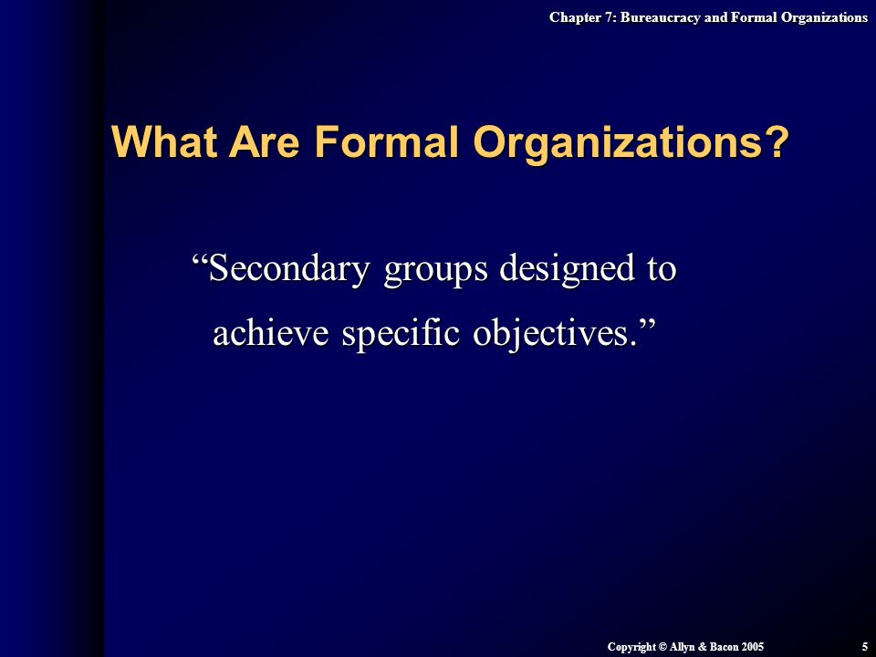 "Chapter 7: Bureaucracy and Formal Organizations Copyright © Allyn & Bacon 20055 ""Secondary groups designed to achieve specific objectives."" What Are F"