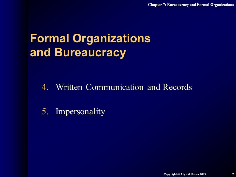 Chapter 7: Bureaucracy and Formal Organizations Copyright © Allyn & Bacon 20057 4.Written Communication and Records 5.Impersonality Formal Organizatio