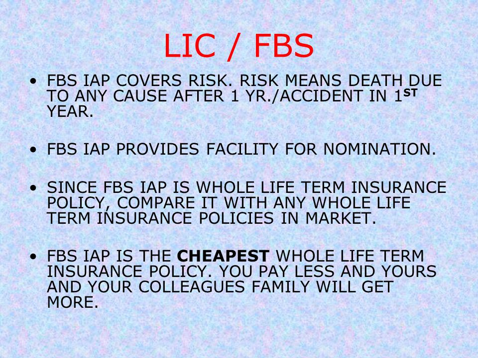 LIC / FBS FBS IAP COVERS RISK. RISK MEANS DEATH DUE TO ANY CAUSE AFTER 1 YR./ACCIDENT IN 1 ST YEAR. FBS IAP PROVIDES FACILITY FOR NOMINATION. SINCE FB