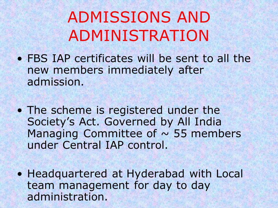 ADMISSIONS AND ADMINISTRATION FBS IAP certificates will be sent to all the new members immediately after admission. The scheme is registered under the