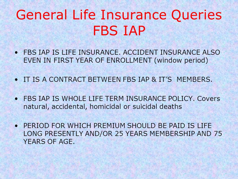 General Life Insurance Queries FBS IAP FBS IAP IS LIFE INSURANCE. ACCIDENT INSURANCE ALSO EVEN IN FIRST YEAR OF ENROLLMENT (window period) IT IS A CON