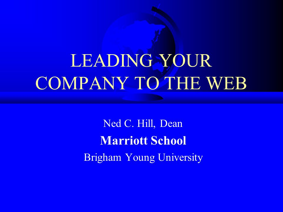 LEADING YOUR COMPANY TO THE WEB Ned C. Hill, Dean Marriott School Brigham Young University