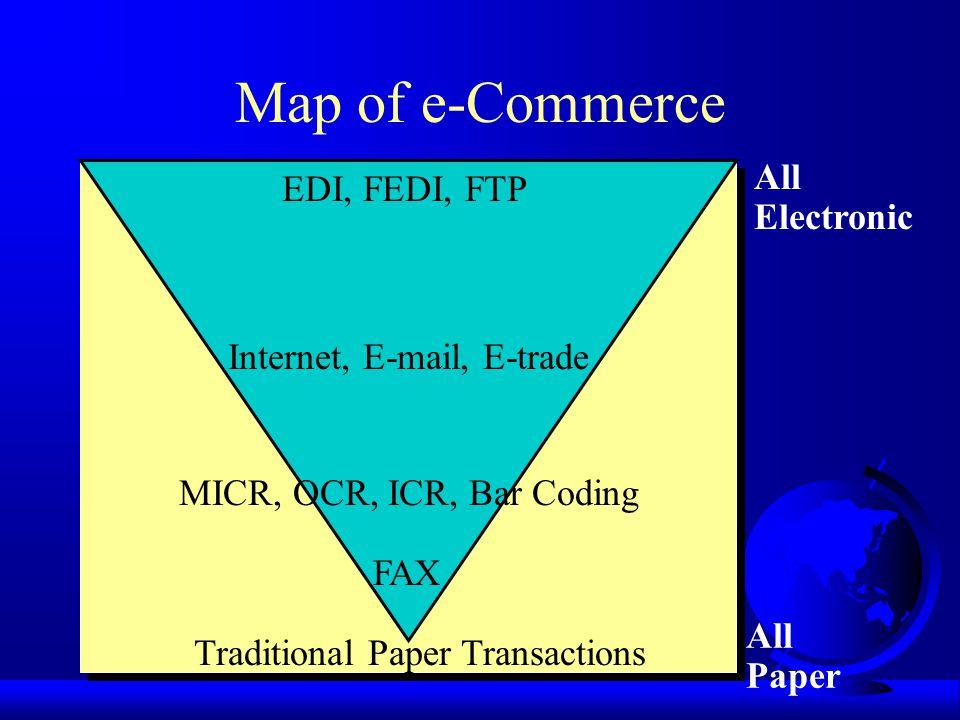 Map of e-Commerce All Electronic All Paper EDI, FEDI, FTP Traditional Paper Transactions FAX MICR, OCR, ICR, Bar Coding Internet, E-mail, E-trade