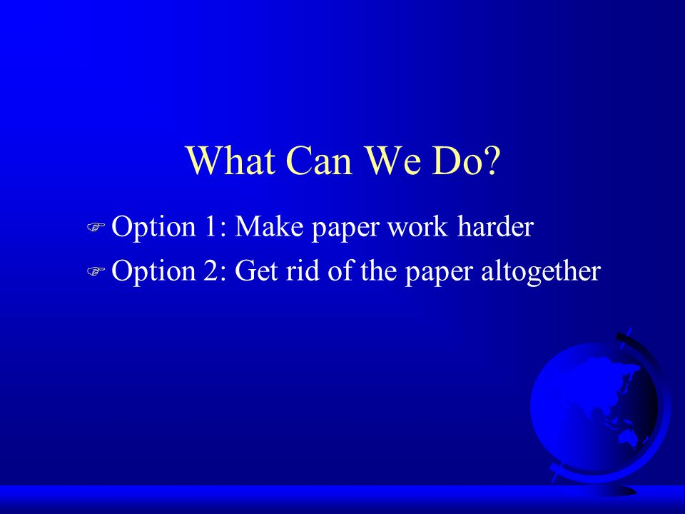 What Can We Do? F Option 1: Make paper work harder F Option 2: Get rid of the paper altogether
