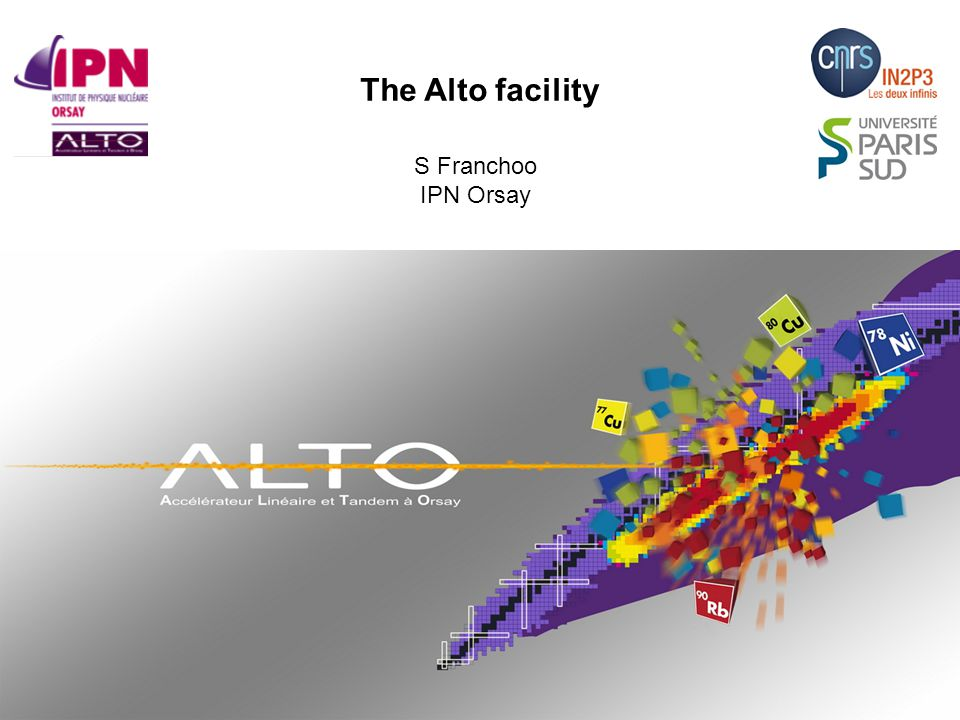ALTO is TNA within ENSAR candidate for TNA within ENSAR2 March 2012: operating licence from nuclear safety regulator May 2013: Alto Workshop 28 technical support staff Tandem + Isol = 4000 h /year 250 outside users (30 countries) /year The Alto facility