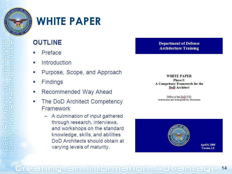 14 WHITE PAPER OUTLINE  Preface  Introduction  Purpose, Scope, and Approach  Findings  Recommended Way Ahead  The DoD Architect Competency Framework –A culmination of input gathered through research, interviews, and workshops on the standard knowledge, skills, and abilities DoD Architects should obtain at varying levels of maturity.