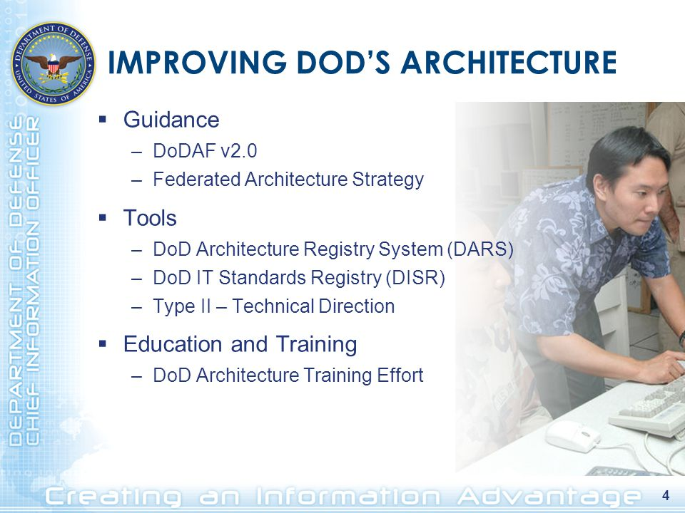4 IMPROVING DOD'S ARCHITECTURE  Guidance –DoDAF v2.0 –Federated Architecture Strategy  Tools –DoD Architecture Registry System (DARS) –DoD IT Standards Registry (DISR) –Type II – Technical Direction  Education and Training –DoD Architecture Training Effort