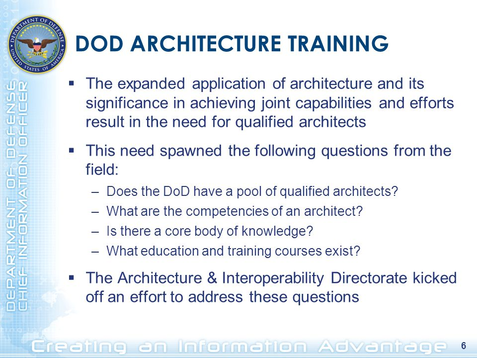 6 DOD ARCHITECTURE TRAINING  The expanded application of architecture and its significance in achieving joint capabilities and efforts result in the need for qualified architects  This need spawned the following questions from the field: –Does the DoD have a pool of qualified architects.