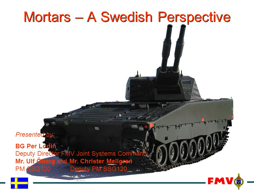 Mortars – A Swedish Perspective Presented by: BG Per Lodin Deputy Director FMV Joint Systems Command Mr. Ulf Öberg and Mr. Christer Mellgren PM SSG120