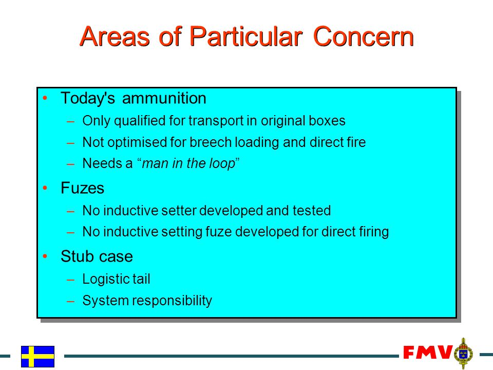 Areas of Particular Concern Today's ammunition –Only qualified for transport in original boxes –Not optimised for breech loading and direct fire –Need