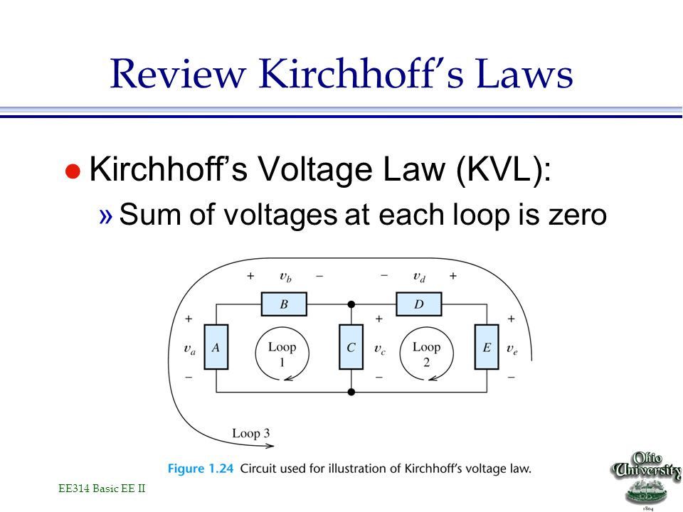 EE314 Basic EE II Review Kirchhoff's Laws l Kirchhoff's Voltage Law (KVL): »Sum of voltages at each loop is zero