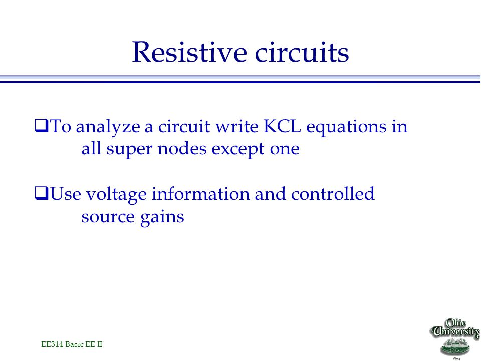 EE314 Basic EE II Resistive circuits  To analyze a circuit write KCL equations in all super nodes except one  Use voltage information and controlled source gains