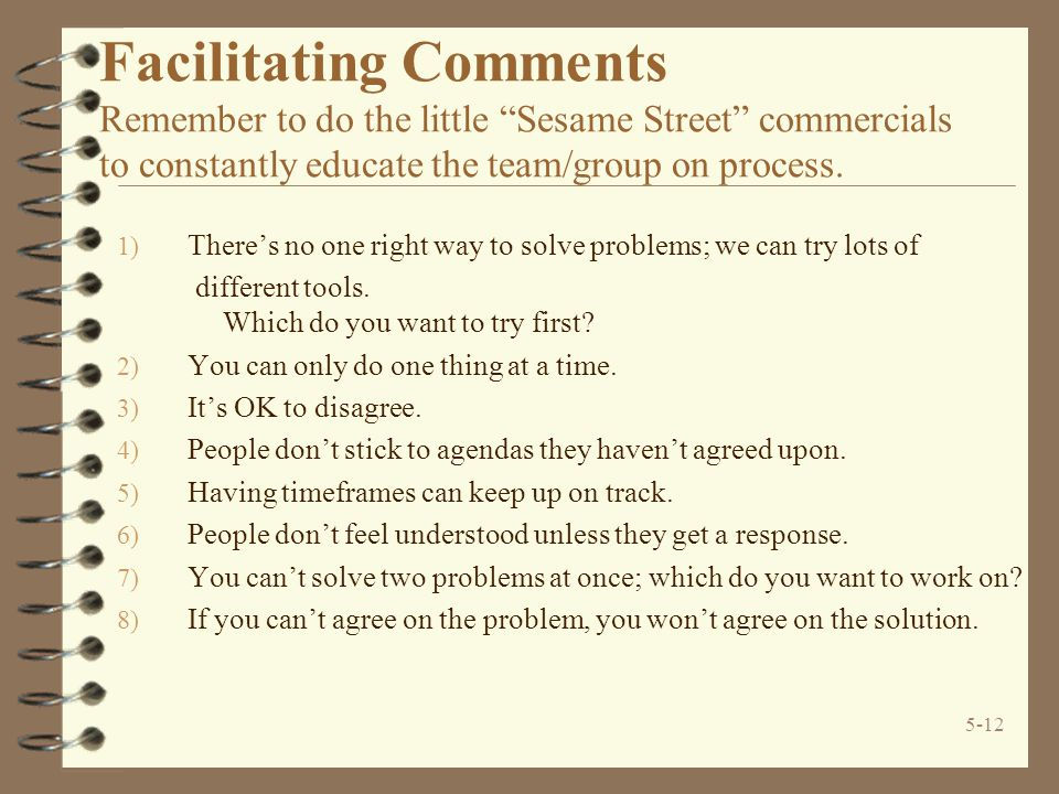 5-12 Facilitating Comments Remember to do the little Sesame Street commercials to constantly educate the team/group on process.