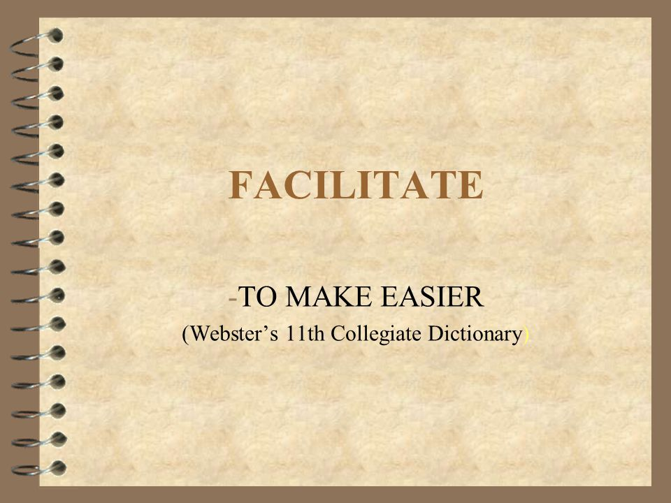 FACILITATE -TO MAKE EASIER (Webster's 11th Collegiate Dictionary)