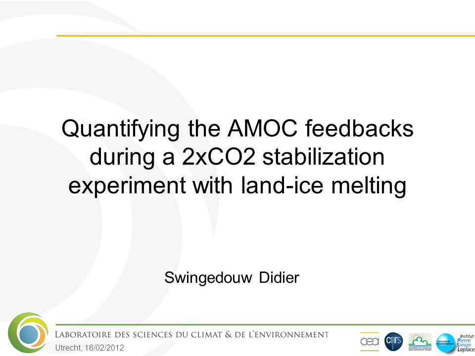 Utrecht, 16/02/2012 Quantifying the AMOC feedbacks during a 2xCO2 stabilization experiment with land-ice melting Swingedouw Didier