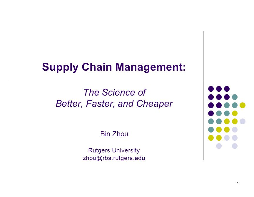 1 Supply Chain Management: The Science of Better, Faster, and Cheaper Bin Zhou Rutgers University zhou@rbs.rutgers.edu