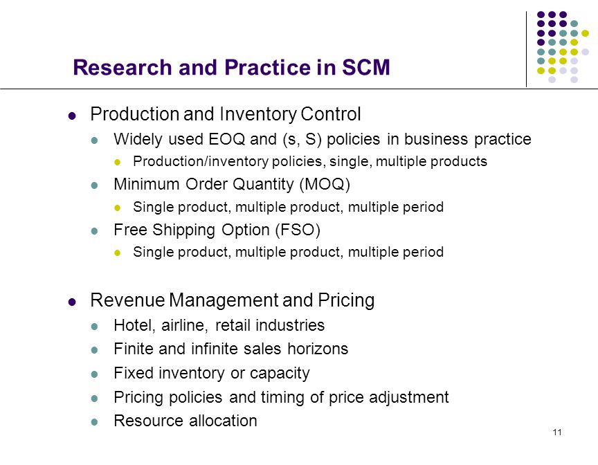 11 Research and Practice in SCM Production and Inventory Control Widely used EOQ and (s, S) policies in business practice Production/inventory policie