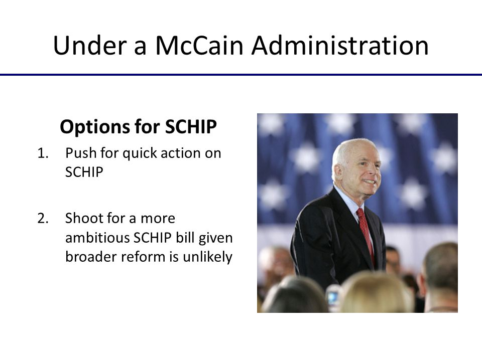 Under a McCain Administration Options for SCHIP 1.Push for quick action on SCHIP 2.Shoot for a more ambitious SCHIP bill given broader reform is unlikely